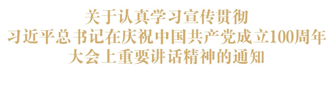 关于认真学习宣传贯彻习近平总书记在庆祝中国共产党成立100周年大会上重要讲话精神的通知
